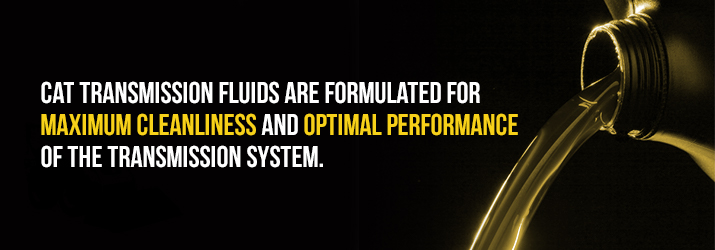 CAT transmissions fluids are formulated for maximum cleanliness and optimal performance of the transmission system