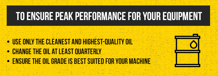 to ensure peak performance for your equipment: use only the cleanest and highest-quality oil, change the oil at least quarterly, ensure the oil grade is best suited for your machine